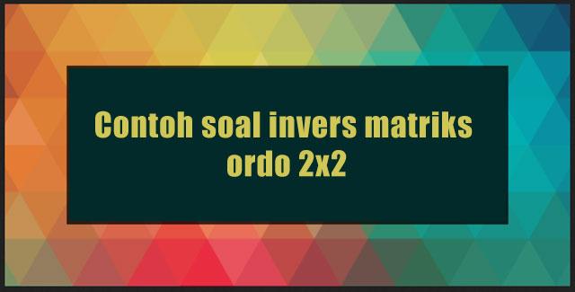 Contoh soal invers matriks ordo 2x2